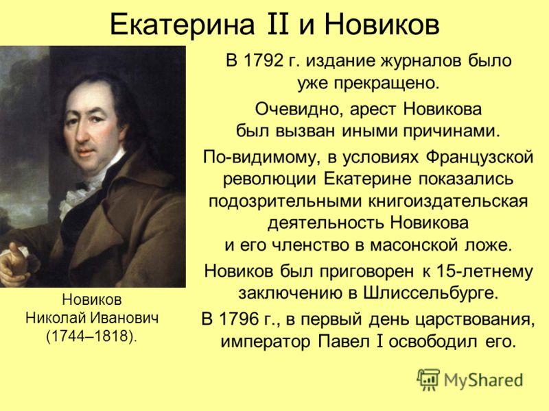 Екатерина II и Новиков В 1792 г. издание журналов было уже прекращено. Очевидно, арест Новикова был вызван иными причинами. По-видимому, в условиях Французской революции Екатерине показались подозрительными книгоиздательская деятельность Новикова и е