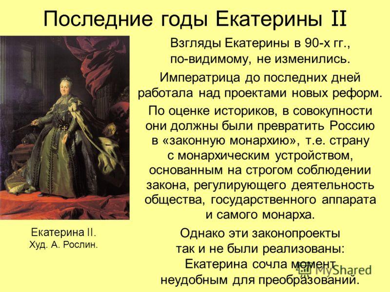 Последние годы Екатерины II Взгляды Екатерины в 90-х гг., по-видимому, не изменились. Императрица до последних дней работала над проектами новых реформ. По оценке историков, в совокупности они должны были превратить Россию в «законную монархию», т.е.