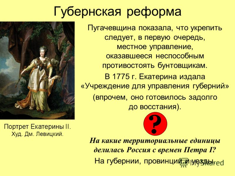 Губернская реформа Пугачевщина показала, что укрепить следует, в первую очередь, местное управление, оказавшееся неспособным противостоять бунтовщикам. В 1775 г. Екатерина издала «Учреждение для управления губерний» (впрочем, оно готовилось задолго д