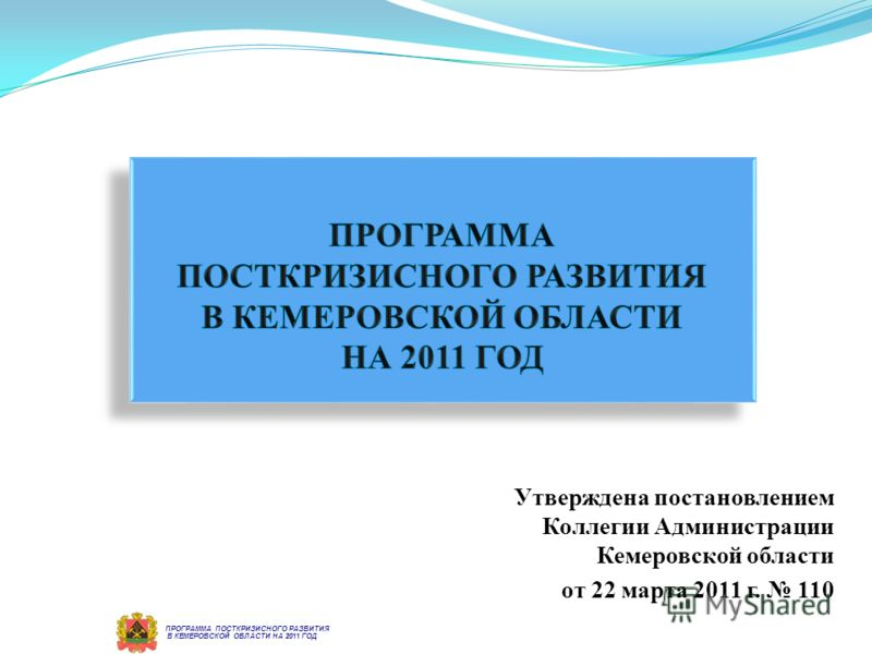 Утверждена постановлением Коллегии Администрации Кемеровской области от 22 марта 2011 г. 110 В КЕМЕРОВСКОЙ ОБЛАСТИ НА 2011 ГОД ПРОГРАММА ПОСТКРИЗИСНОГО РАЗВИТИЯ