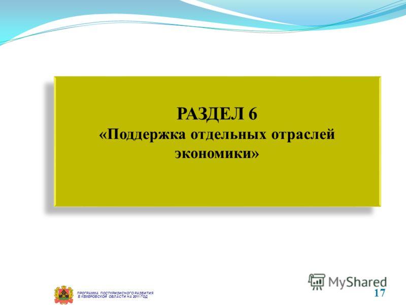 В КЕМЕРОВСКОЙ ОБЛАСТИ НА 2011 ГОД ПРОГРАММА ПОСТКРИЗИСНОГО РАЗВИТИЯ РАЗДЕЛ 6 «Поддержка отдельных отраслей экономики» РАЗДЕЛ 6 «Поддержка отдельных отраслей экономики» 17