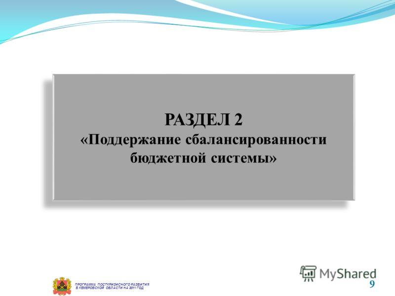 РАЗДЕЛ 2 «Поддержание сбалансированности бюджетной системы» РАЗДЕЛ 2 «Поддержание сбалансированности бюджетной системы» В КЕМЕРОВСКОЙ ОБЛАСТИ НА 2011 ГОД ПРОГРАММА ПОСТКРИЗИСНОГО РАЗВИТИЯ 9