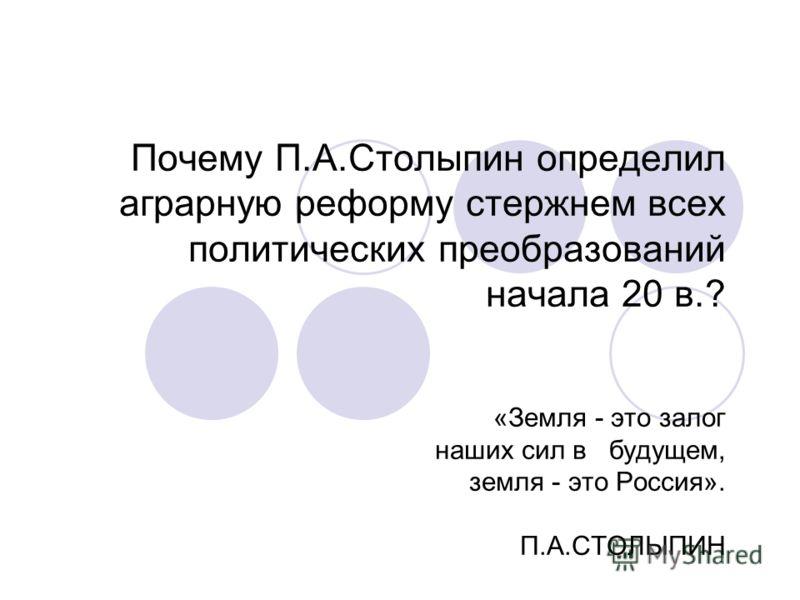 Почему П.А.Столыпин определил аграрную реформу стержнем всех политических преобразований начала 20 в.? «Земля - это залог наших сил в будущем, земля - это Россия». П.А.СТОЛЫПИН
