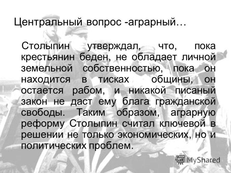 Центральный вопрос -аграрный… Столыпин утверждал, что, пока крестьянин беден, не обладает личной земельной собственностью, пока он находится в тисках общины, он остается рабом, и никакой писаный закон не даст ему блага гражданской свободы. Таким обра