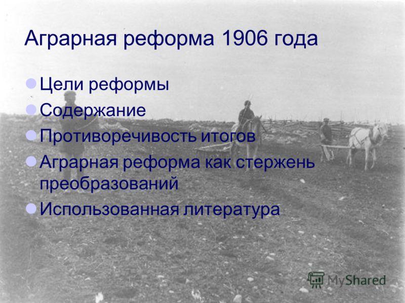Аграрная реформа 1906 года Цели реформы Содержание Противоречивость итогов Аграрная реформа как стержень преобразований Использованная литература