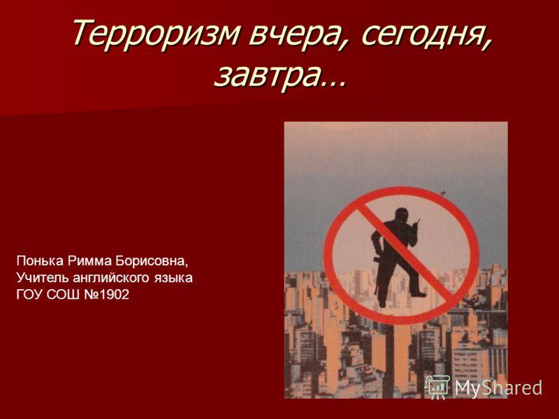 Терроризм вчера, сегодня, завтра… Понька Римма Борисовна, Учитель английского языка ГОУ СОШ 1902