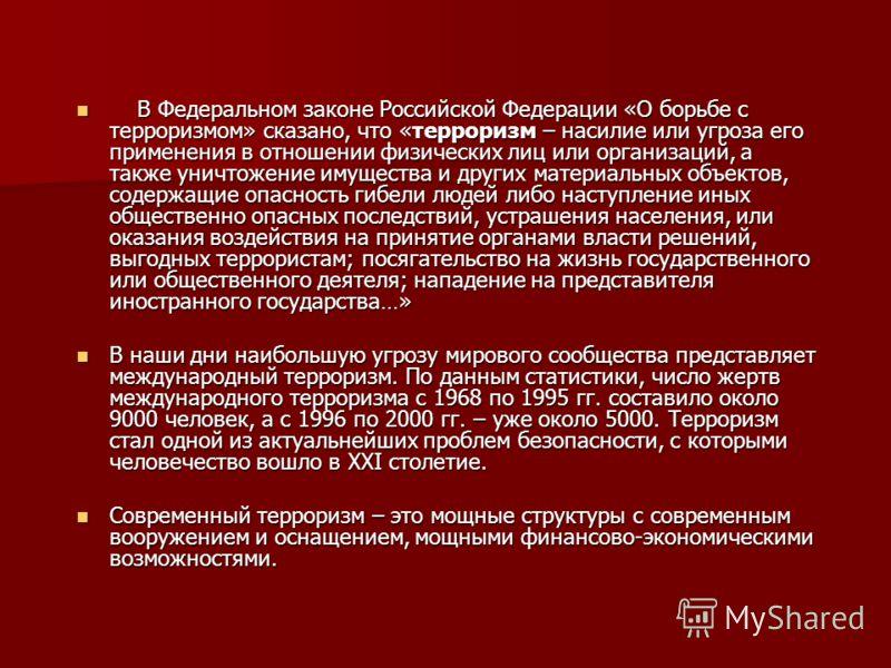 В Федеральном законе Российской Федерации «О борьбе с терроризмом» сказано, что «терроризм – насилие или угроза его применения в отношении физических лиц или организаций, а также уничтожение имущества и других материальных объектов, содержащие опасно