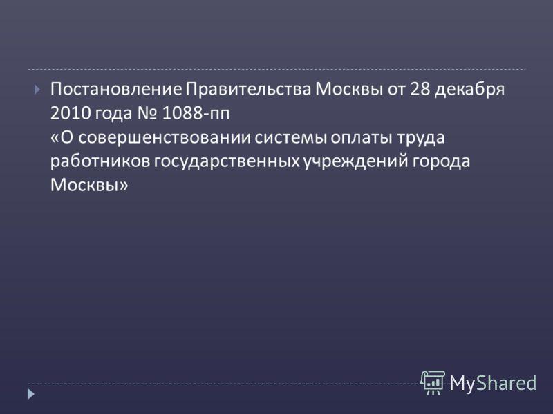 Постановление Правительства Москвы от 28 декабря 2010 года 1088- пп « О совершенствовании системы оплаты труда работников государственных учреждений города Москвы »