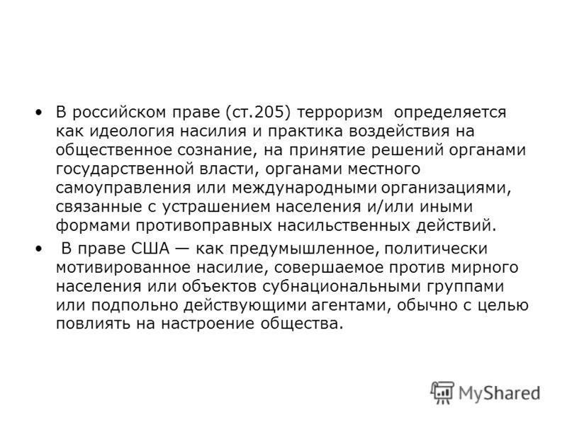 В российском праве (ст.205) терроризм определяется как идеология насилия и практика воздействия на общественное сознание, на принятие решений органами государственной власти, органами местного самоуправления или международными организациями, связанны
