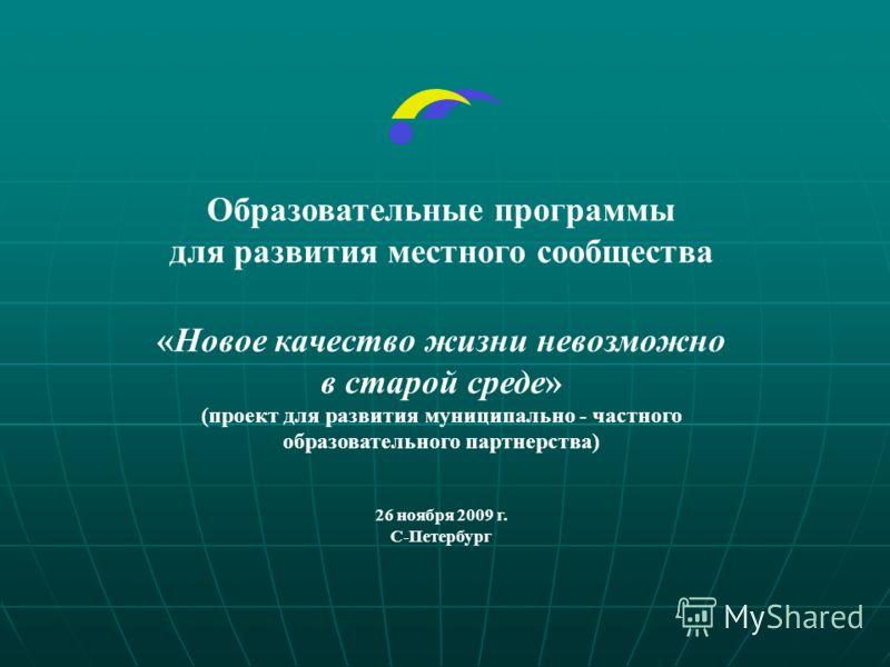 Образовательные программы для развития местного сообщества «Новое качество жизни невозможно в старой среде» (проект для развития муниципально - частного образовательного партнерства) 26 ноября 2009 г. С-Петербург