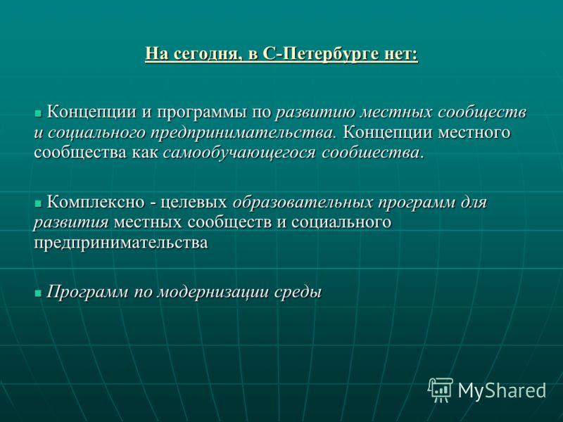 На сегодня, в С-Петербурге нет: Концепции и программы по развитию местных сообществ и социального предпринимательства. Концепции местного сообщества как самообучающегося сообшества. Концепции и программы по развитию местных сообществ и социального пр