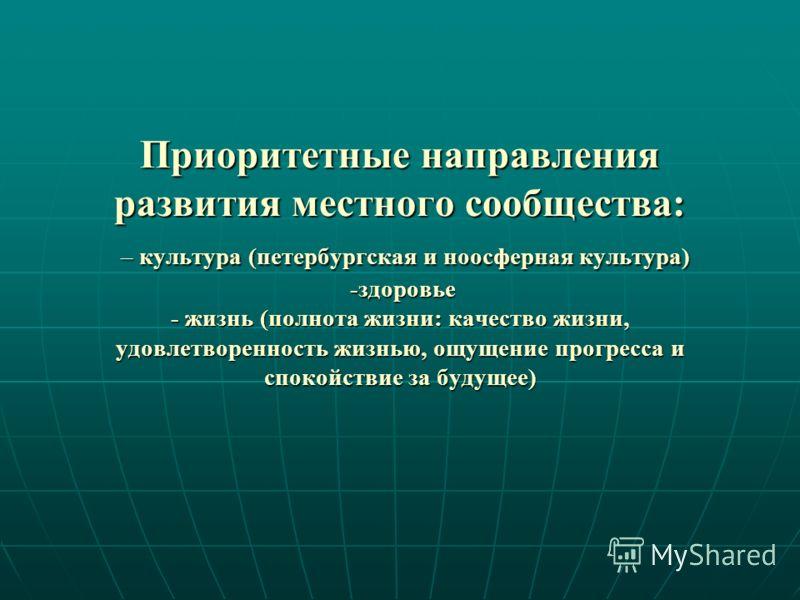 Приоритетные направления развития местного сообщества: – культура (петербургская и ноосферная культура) -здоровье - жизнь (полнота жизни: качество жизни, удовлетворенность жизнью, ощущение прогресса и спокойствие за будущее)