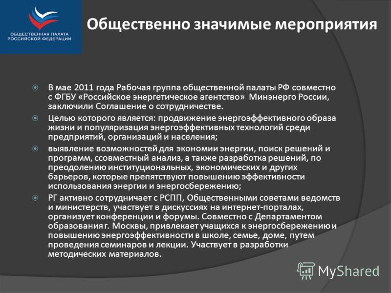 Общественно значимые мероприятия В мае 2011 года Рабочая группа общественной палаты РФ совместно с ФГБУ «Российское энергетическое агентство» Минэнерго России, заключили Соглашение о сотрудничестве. Целью которого является: продвижение энергоэффектив
