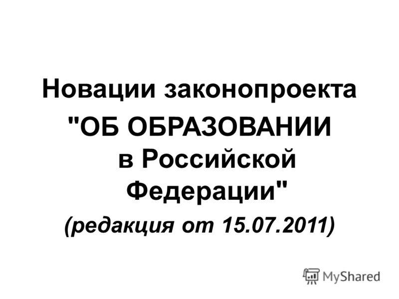 Новации законопроекта ОБ ОБРАЗОВАНИИ в Российской Федерации (редакция от 15.07.2011)