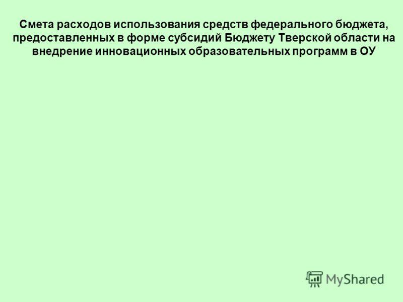 Смета расходов использования средств федерального бюджета, предоставленных в форме субсидий Бюджету Тверской области на внедрение инновационных образовательных программ в ОУ