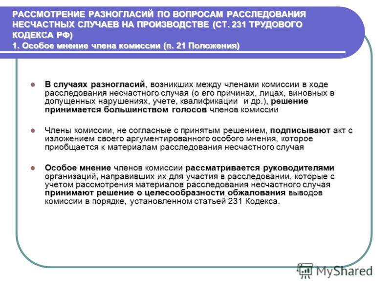 РАССМОТРЕНИЕ РАЗНОГЛАСИЙ ПО ВОПРОСАМ РАССЛЕДОВАНИЯ НЕСЧАСТНЫХ СЛУЧАЕВ НА ПРОИЗВОДСТВЕ (СТ. 231 ТРУДОВОГО КОДЕКСА РФ) 1. Особое мнение члена комиссии (п. 21 Положения) В случаях разногласий, возникших между членами комиссии в ходе расследования несчас