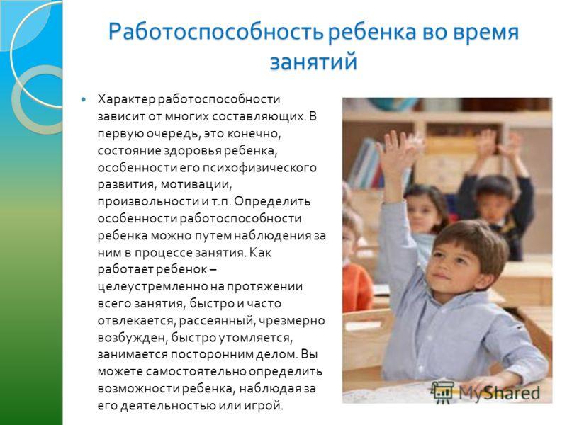 Работоспособность ребенка во время занятий Характер работоспособности зависит от многих составляющих. В первую очередь, это конечно, состояние здоровья ребенка, особенности его психофизического развития, мотивации, произвольности и т. п. Определить о