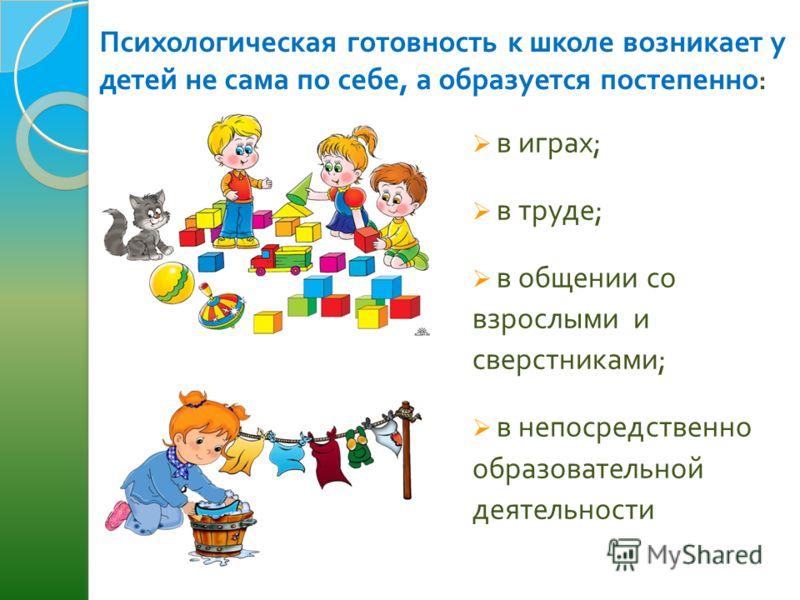 Психологическая готовность к школе возникает у детей не сама по себе, а образуется постепенно : в играх ; в труде ; в общении со взрослыми и сверстниками ; в непосредственно образовательной деятельности