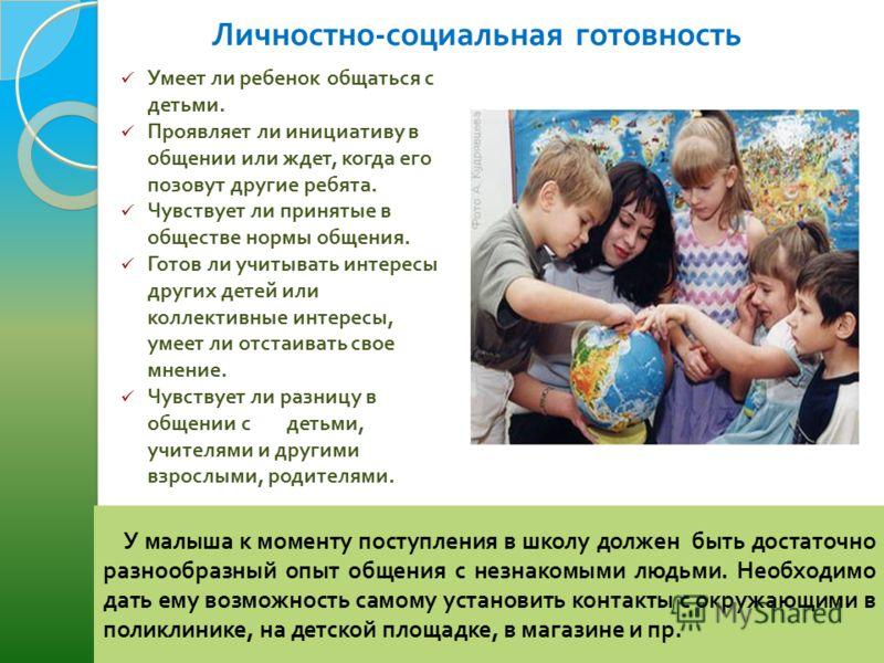 Личностно - социальная готовность Умеет ли ребенок общаться с детьми. Проявляет ли инициативу в общении или ждет, когда его позовут другие ребята. Чувствует ли принятые в обществе нормы общения. Готов ли учитывать интересы других детей или коллективн