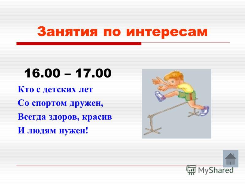 Занятия по интересам 16.00 – 17.00 Кто с детских лет Со спортом дружен, Всегда здоров, красив И людям нужен!