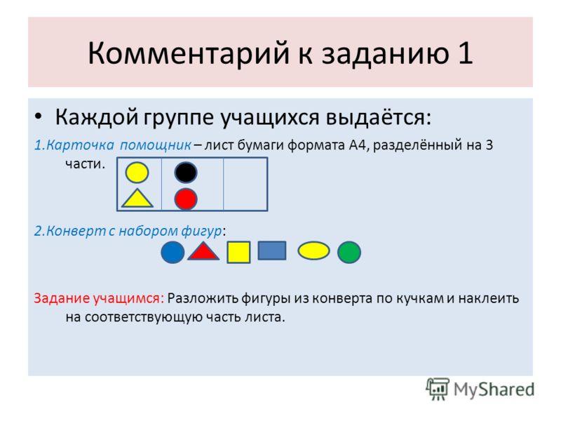 Комментарий к заданию 1 Каждой группе учащихся выдаётся: 1.Карточка помощник – лист бумаги формата А4, разделённый на 3 части. 2.Конверт с набором фигур: Задание учащимся: Разложить фигуры из конверта по кучкам и наклеить на соответствующую часть лис