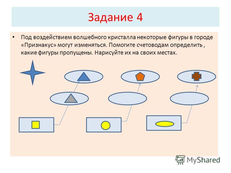 Задание 4 Под воздействием волшебного кристалла некоторые фигуры в городе «Признакус» могут изменяться. Помогите счетоводам определить, какие фигуры пропущены. Нарисуйте их на своих местах.