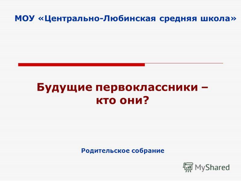 МОУ «Центрально-Любинская средняя школа» Родительское собрание Будущие первоклассники – кто они?