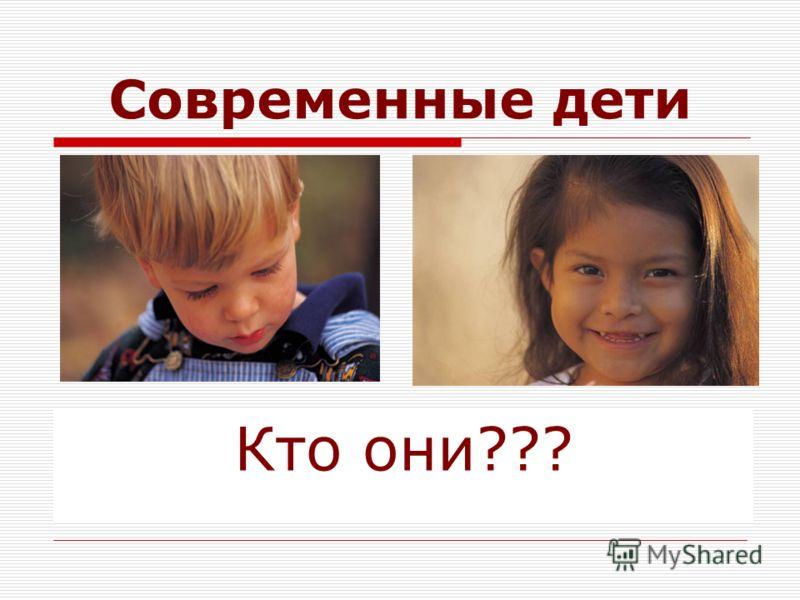 Современные дети Кто они???