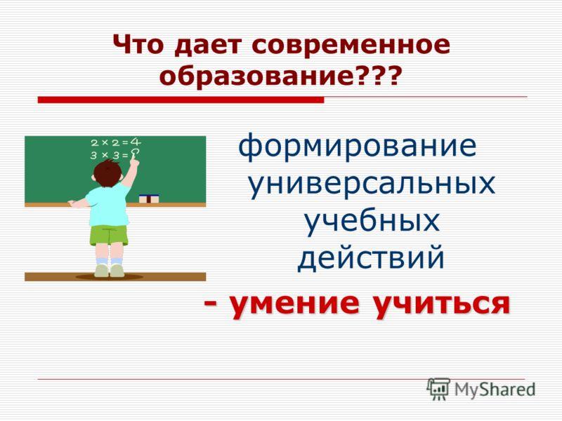 Что дает современное образование??? формирование универсальных учебных действий - умение учиться