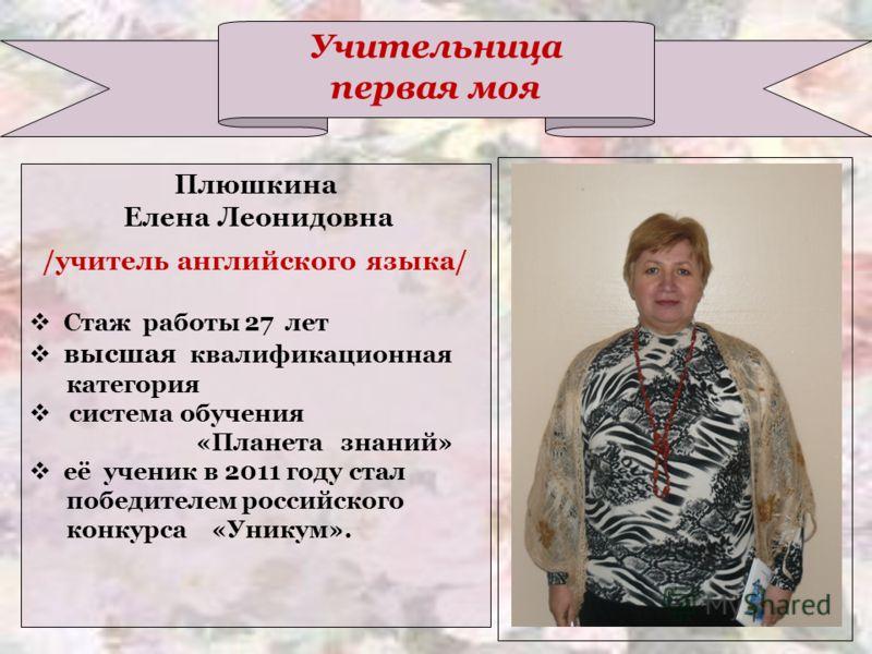 Учительница первая моя Плюшкина Елена Леонидовна /учитель английского языка/ Стаж работы 27 лет высшая квалификационная категория система обучения «Планета знаний» её ученик в 2011 году стал победителем российского конкурса «Уникум».