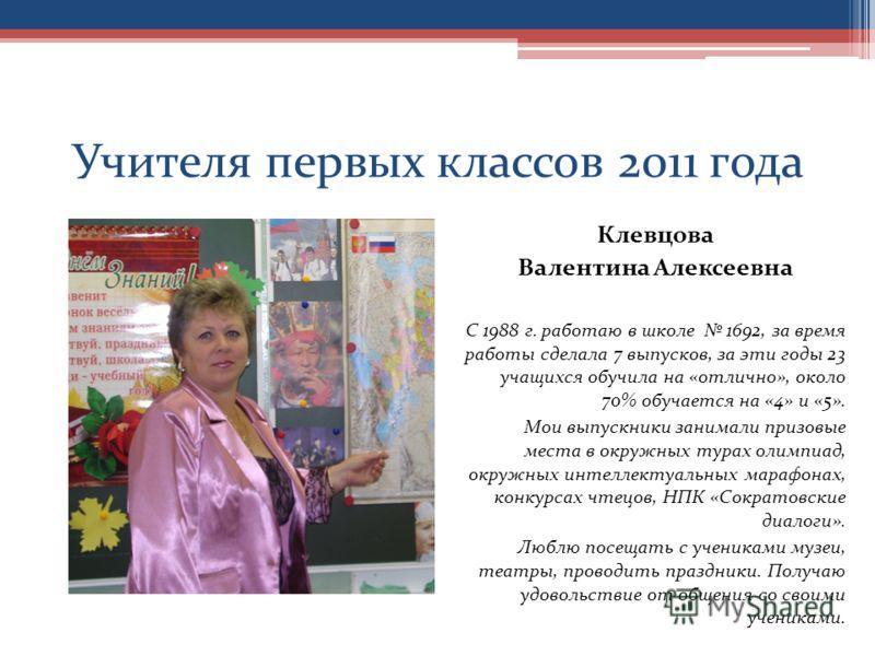 Учителя первых классов 2011 года Клевцова Валентина Алексеевна С 1988 г. работаю в школе 1692, за время работы сделала 7 выпусков, за эти годы 23 учащихся обучила на «отлично», около 70% обучается на «4» и «5». Мои выпускники занимали призовые места