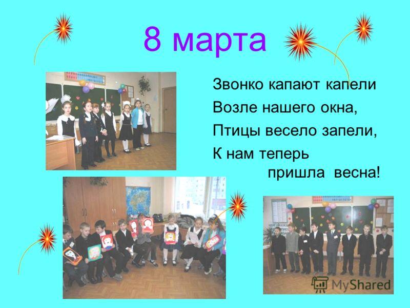8 марта Звонко капают капели Возле нашего окна, Птицы весело запели, К нам теперь пришла весна!