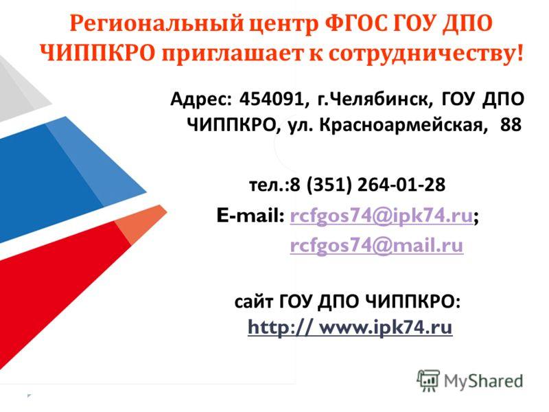 Региональный центр ФГОС ГОУ ДПО ЧИППКРО приглашает к сотрудничеству ! Адрес : 454091, г. Челябинск, ГОУ ДПО ЧИППКРО, ул. Красноармейская, 88 тел.:8 (351) 264-01-28 E-mail: rcfgos74@ipk74.ru;rcfgos74@ipk74.ru rcfgos74@mail.ru сайт ГОУ ДПО ЧИППКРО : ht