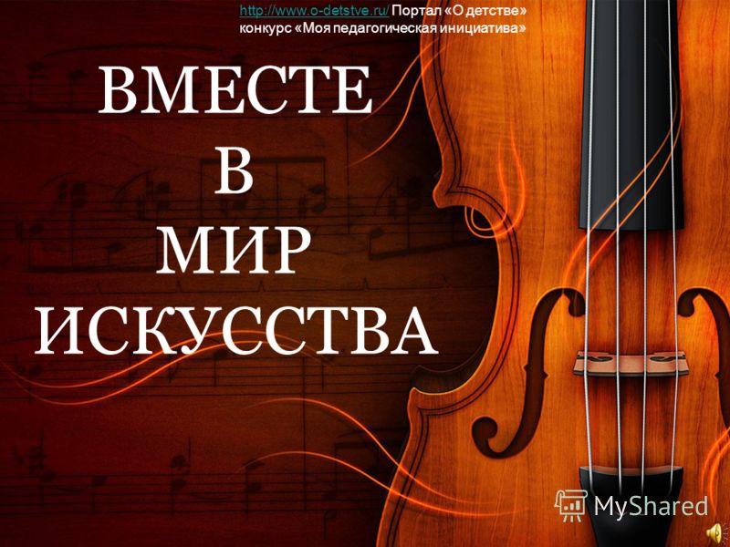 ВМЕСТЕ В МИР ИСКУССТВА http://www.o-detstve.ru/http://www.o-detstve.ru/ Портал «О детстве» конкурс «Моя педагогическая инициатива»