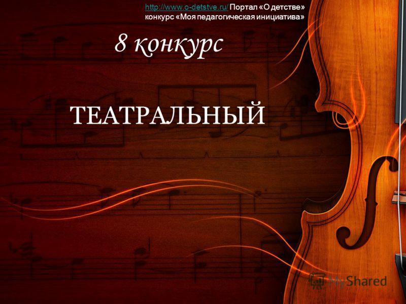 8 конкурс ТЕАТРАЛЬНЫЙ http://www.o-detstve.ru/http://www.o-detstve.ru/ Портал «О детстве» конкурс «Моя педагогическая инициатива»