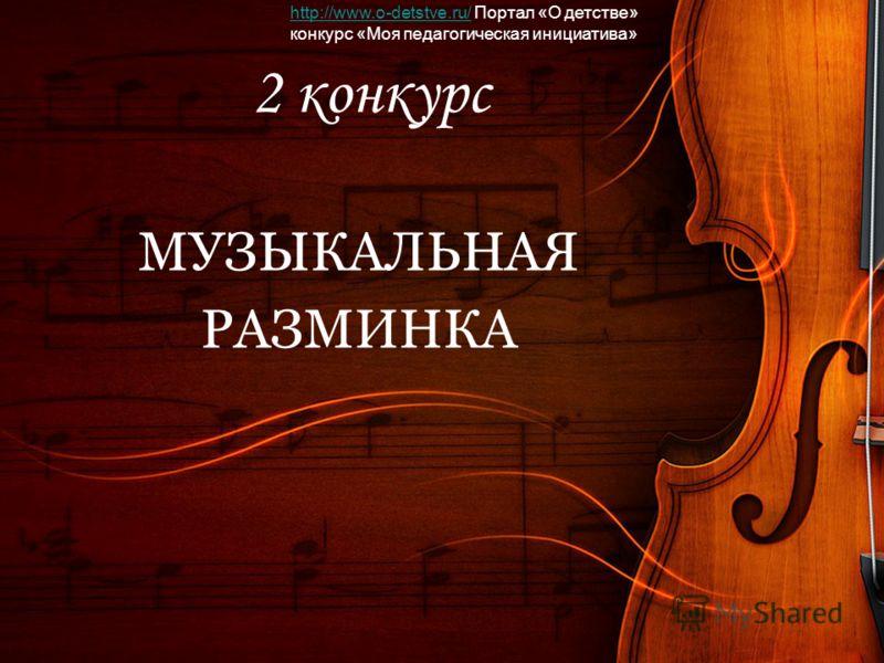 2 конкурс МУЗЫКАЛЬНАЯ РАЗМИНКА http://www.o-detstve.ru/http://www.o-detstve.ru/ Портал «О детстве» конкурс «Моя педагогическая инициатива»