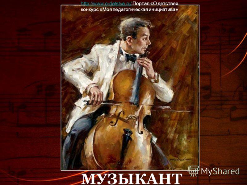 МУЗЫКАНТ http://www.o-detstve.ru/http://www.o-detstve.ru/ Портал «О детстве» конкурс «Моя педагогическая инициатива»