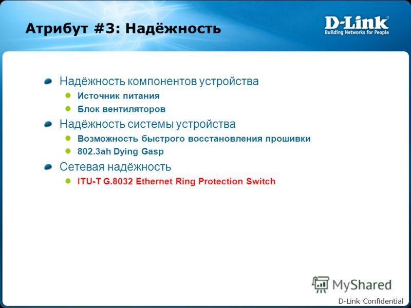 D-Link Confidential Атрибут #3: Надёжность Надёжность компонентов устройства Источник питания Блок вентиляторов Надёжность системы устройства Возможность быстрого восстановления прошивки 802.3ah Dying Gasp Сетевая надёжность ITU-T G.8032 Ethernet Rin