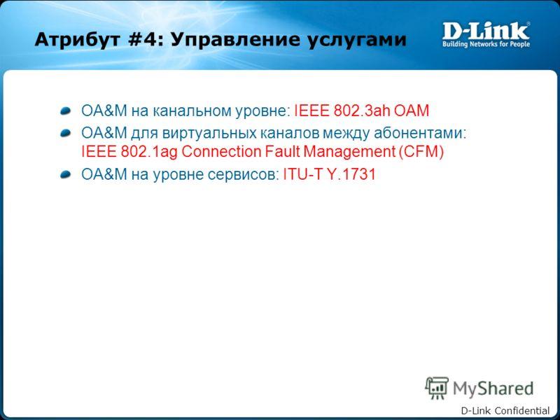 D-Link Confidential Атрибут #4: Управление услугами OA&M на канальном уровне: IEEE 802.3ah OAM OA&M для виртуальных каналов между абонентами: IEEE 802.1ag Connection Fault Management (CFM) OA&M на уровне сервисов: ITU-T Y.1731