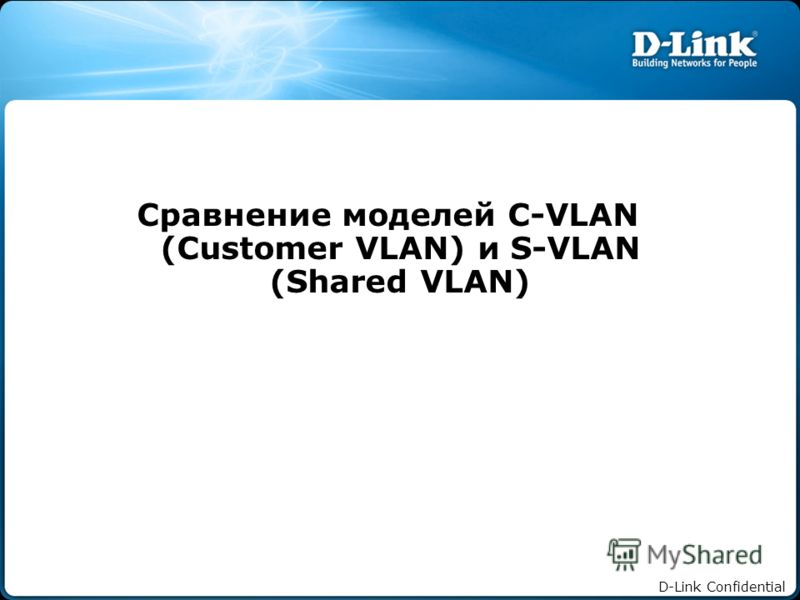 D-Link Confidential Сравнение моделей C-VLAN (Customer VLAN) и S-VLAN (Shared VLAN)