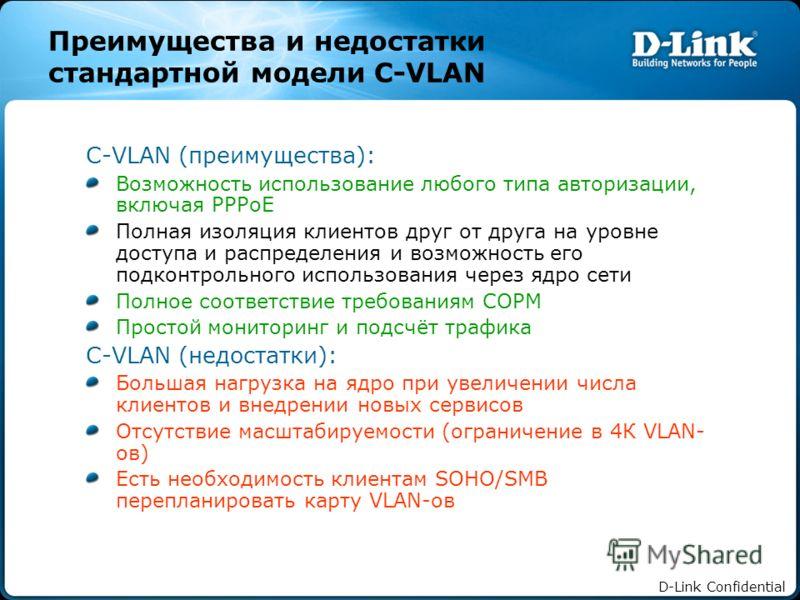 D-Link Confidential Преимущества и недостатки стандартной модели C-VLAN C-VLAN (преимущества): Возможность использование любого типа авторизации, включая PPPoE Полная изоляция клиентов друг от друга на уровне доступа и распределения и возможность его