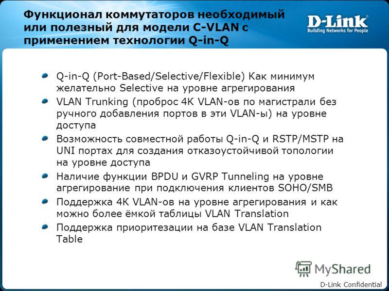 D-Link Confidential Функционал коммутаторов необходимый или полезный для модели C-VLAN с применением технологии Q-in-Q Q-in-Q (Port-Based/Selective/Flexible) Как минимум желательно Selective на уровне агрегирования VLAN Trunking (проброс 4К VLAN-ов п