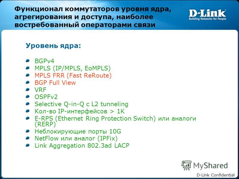 D-Link Confidential Функционал коммутаторов уровня ядра, агрегирования и доступа, наиболее востребованный операторами связи Уровень ядра: BGPv4 MPLS (IP/MPLS, EoMPLS) MPLS FRR (Fast ReRoute) BGP Full View VRF OSPFv2 Selective Q-in-Q с L2 tunneling Ко