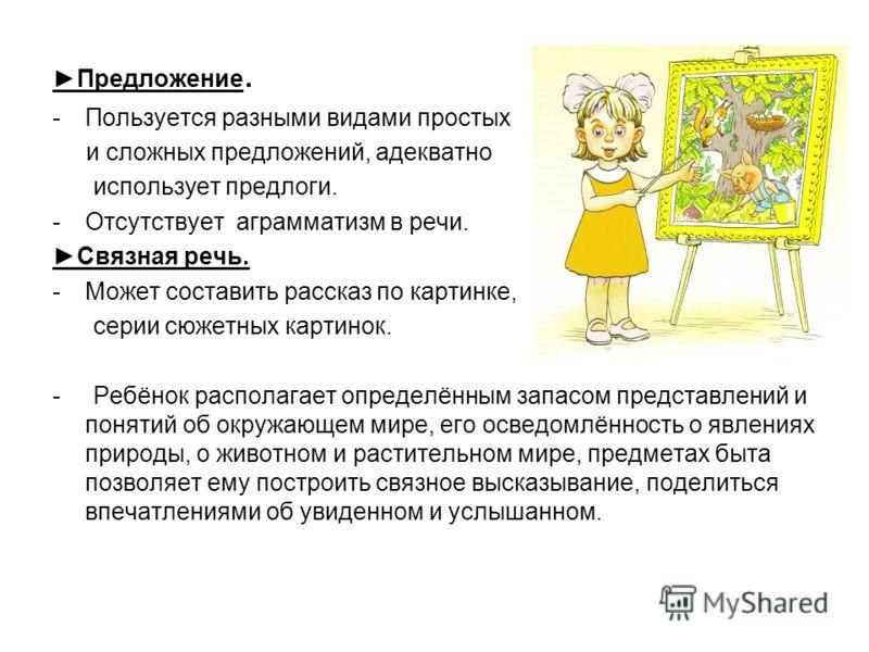 Предложение. -Пользуется разными видами простых и сложных предложений, адекватно использует предлоги. -Отсутствует аграмматизм в речи. Связная речь. -Может составить рассказ по картинке, серии сюжетных картинок. - Ребёнок располагает определённым зап