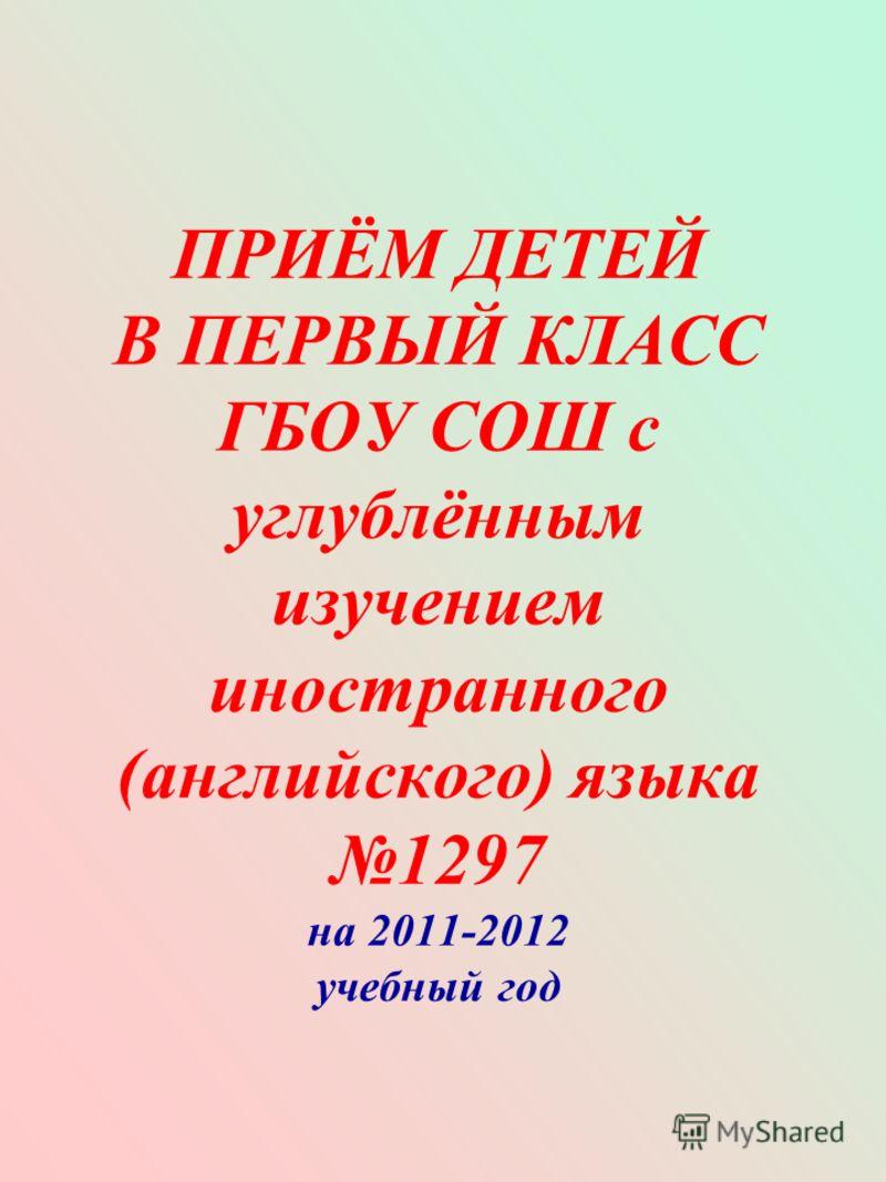ПРИЁМ ДЕТЕЙ В ПЕРВЫЙ КЛАСС ГБОУ СОШ с углублённым изучением иностранного (английского) языка 1297 на 2011-2012 учебный год
