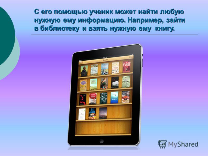 С его помощью ученик может найти любую нужную ему информацию. Например, зайти в библиотеку и взять нужную ему книгу.