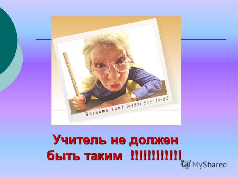 Учитель не должен быть таким !!!!!!!!!!!! Учитель не должен быть таким !!!!!!!!!!!!