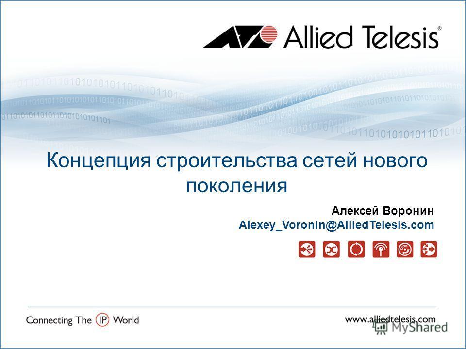 Концепция строительства сетей нового поколения Алексей Воронин Alexey_Voronin@AlliedTelesis.com
