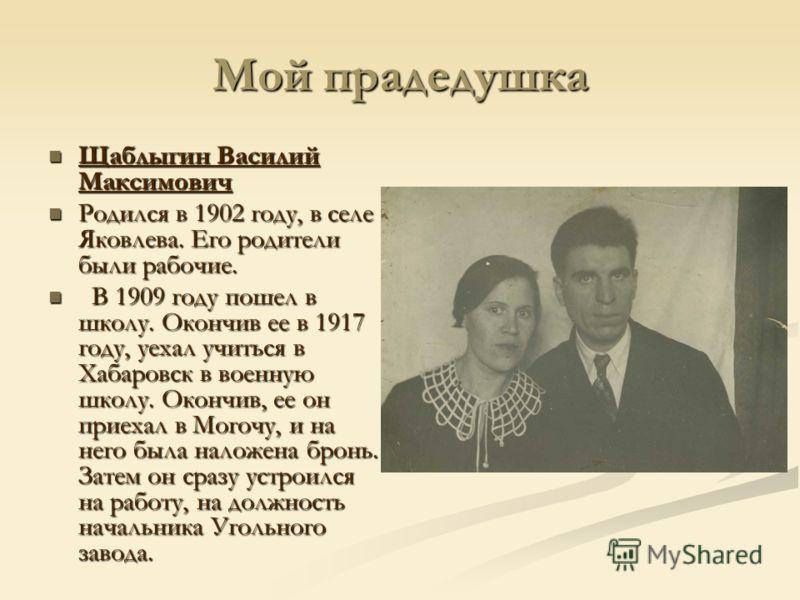 Мой прадедушка Щаблыгин Василий Максимович Щаблыгин Василий Максимович Родился в 1902 году, в селе Яковлева. Его родители были рабочие. Родился в 1902 году, в селе Яковлева. Его родители были рабочие. В 1909 году пошел в школу. Окончив ее в 1917 году