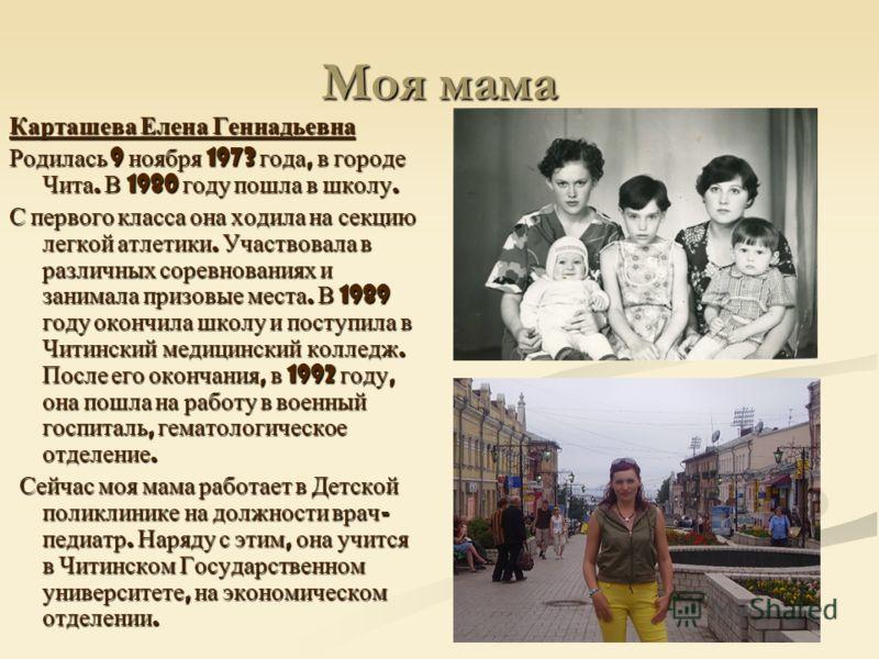 Моя мама Карташева Елена Геннадьевна Родилась 9 ноября 1973 года, в городе Чита. В 1980 году пошла в школу. С первого класса она ходила на секцию легкой атлетики. Участвовала в различных соревнованиях и занимала призовые места. В 1989 году окончила ш